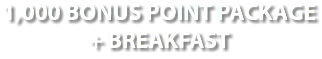 1,000 BONUS POINT PACKAGE + BREAKFAST
