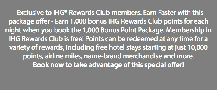 Exclusive to IHG® Rewards Club members. Earn Faster with this package offer - Earn 1,000 bonus IHG Rewards Club points for each night when you book the 1,000 Bonus Point Package. Membership in IHG Rewards Club is free! Points can be redeemed at any time for a variety of rewards, including free hotel stays starting at just 10,000 points, airline miles, name-brand merchandise and more. Book now to take advantage of this special offer!