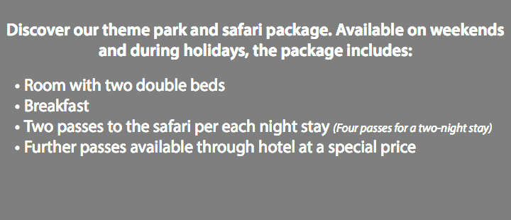 Discover our theme park and safari package. Available on weekends and during holidays, the package includes: Room with two double beds Breakfast Two passes to the safari per each night stay (Four passes for a two-night stay) Further passes available through hotel at a special price