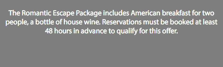 The Romantic Escape Package includes American breakfast for two people, a bottle of house wine. Reservations must be booked at least 48 hours in advance to qualify for this offer.